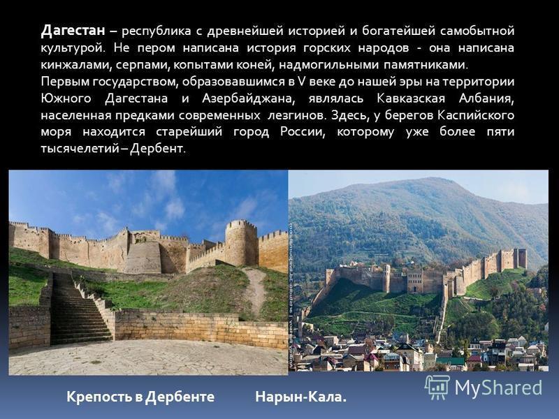 Дагестан – республика с древнейшей историей и богатейшей самобытной культурой. Не пером написана история горских народов - она написана кинжалами, серпами, копытами коней, надмогильными памятниками. Первым государством, образовавшимся в V веке до наш