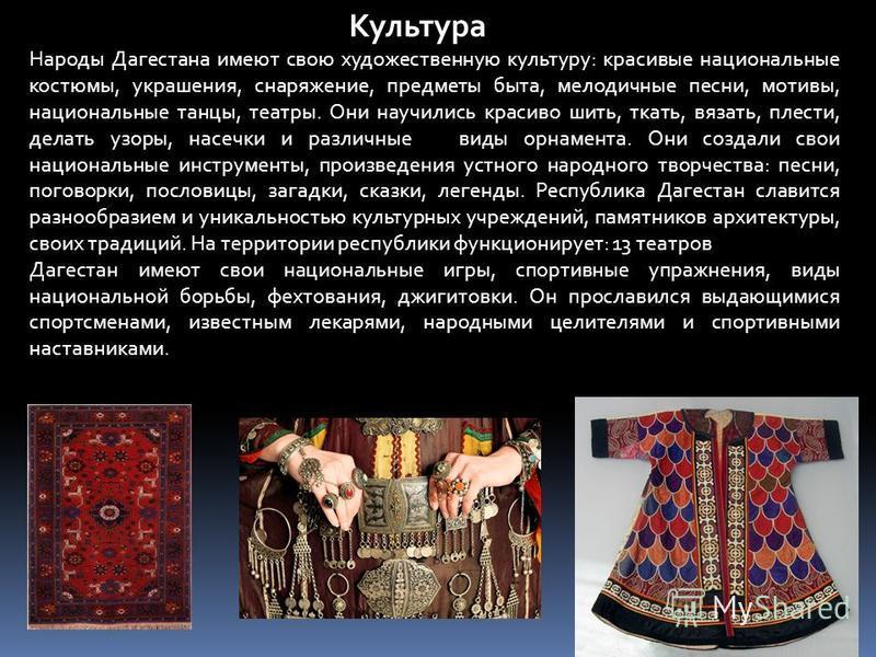 Культура Народы Дагестана имеют свою художественную культуру: красивые национальные костюмы, украшения, снаряжение, предметы быта, мелодичные песни, мотивы, национальные танцы, театры. Они научились красиво шить, ткать, вязать, плести, делать узоры,