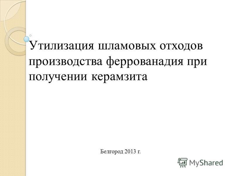 Утилизация шламовых отходов производства феррованадия при получении керамзита Белгород 2013 г.