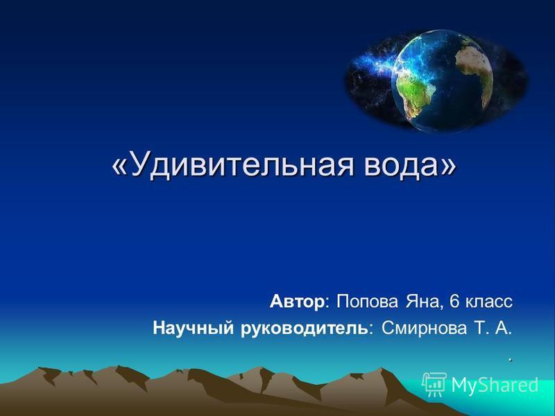 «Удивительная вода» Автор: Попова Яна, 6 класс Научный руководитель: Смирнова Т. А..