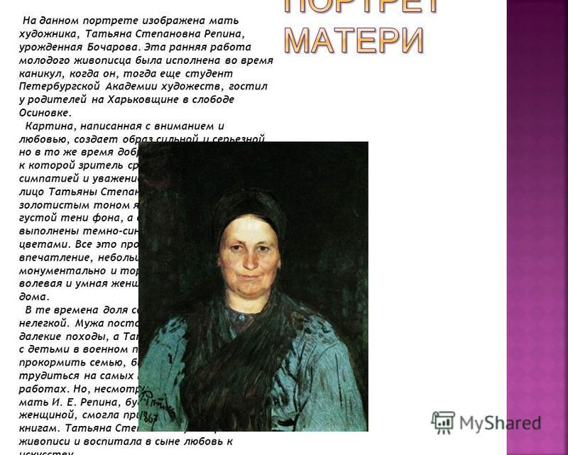 На данном портрете изображена мать художника, Татьяна Степановна Репина, урожденная Бочарова. Эта ранняя работа молодого живописца была исполнена во время каникул, когда он, тогда еще студент Петербургской Академии художеств, гостил у родителей на Ха
