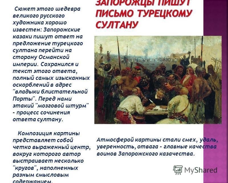 Сюжет этого шедевра великого русского художника хорошо известен: Запорожские казаки пишут ответ на предложение турецкого султана перейти на сторону Османской империи. Сохранился и текст этого ответа, полный самых изысканных оскорблений в адрес