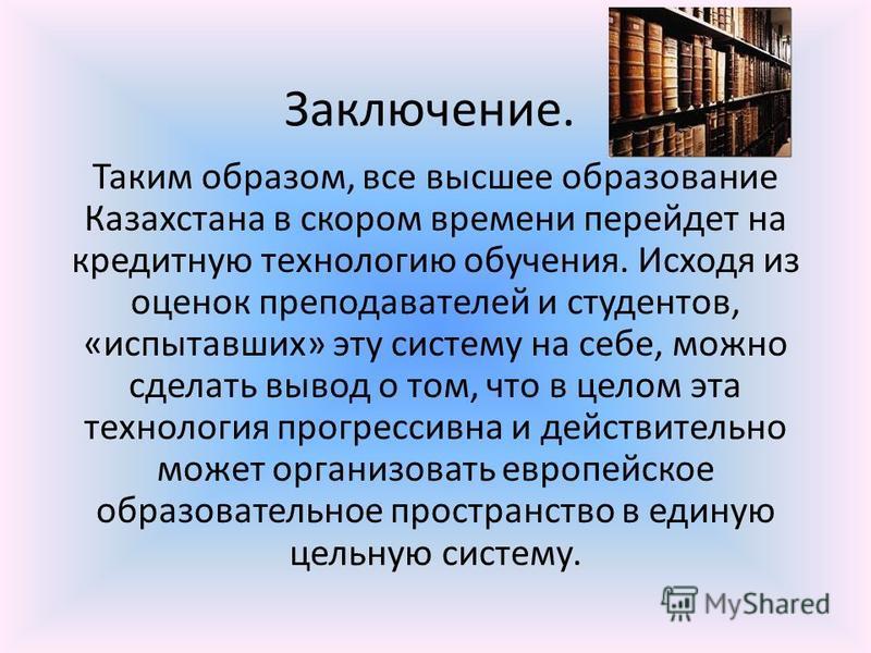Заключение. Таким образом, все высшее образование Казахстана в скором времени перейдет на кредитную технологию обучения. Исходя из оценок преподавателей и студентов, «испытавших» эту систему на себе, можно сделать вывод о том, что в целом эта техноло