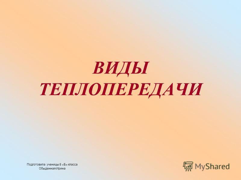 ВИДЫ ТЕПЛОПЕРЕДАЧИ Подготовила ученицы 8 «Б» класса Обыденная Ирина