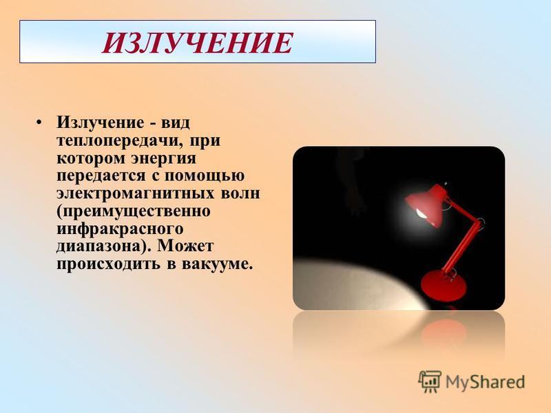 ИЗЛУЧЕНИЕ Излучение - вид теплопередачи, при котором энергия передается с помощью электромагнитных волн (преимущественно инфракрасного диапазона). Может происходить в вакууме.