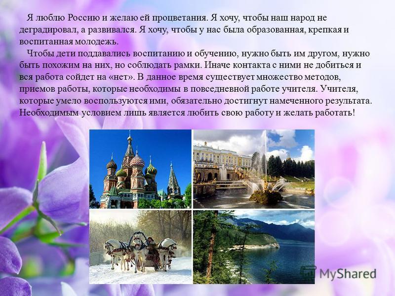 Я люблю Россию и желаю ей процветания. Я хочу, чтобы наш народ не деградировал, а развивался. Я хочу, чтобы у нас была образованная, крепкая и воспитанная молодежь. Чтобы дети поддавались воспитанию и обучению, нужно быть им другом, нужно быть похожи