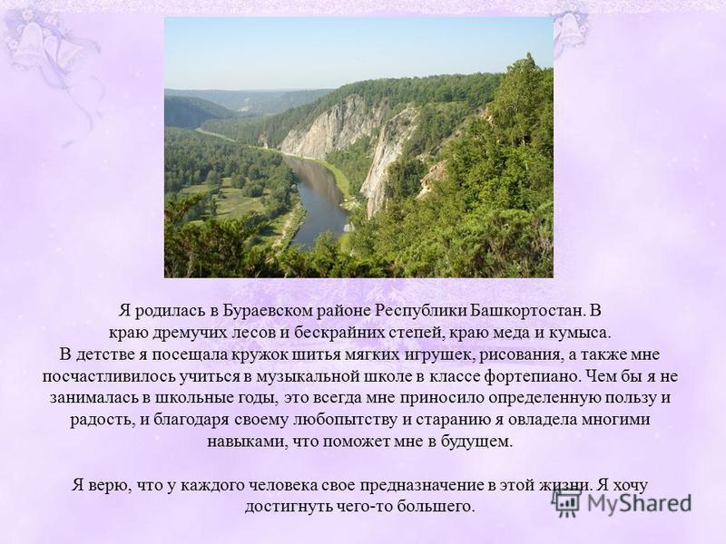 Я родилась в Бураевском районе Республики Башкортостан. В краю дремучих лесов и бескрайних степей, краю меда и кумыса. В детстве я посещала кружок шитья мягких игрушек, рисования, а также мне посчастливилось учиться в музыкальной школе в классе форте