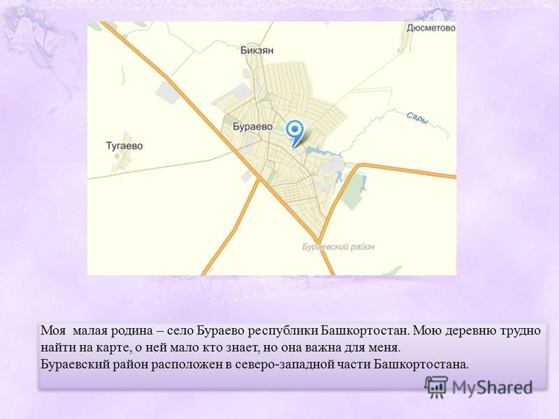 Моя малая родина – село Бураево республики Башкортостан. Мою деревню трудно найти на карте, о ней мало кто знает, но она важна для меня. Бураевский район расположен в северо-западной части Башкортостана. Моя малая родина – село Бураево республики Баш