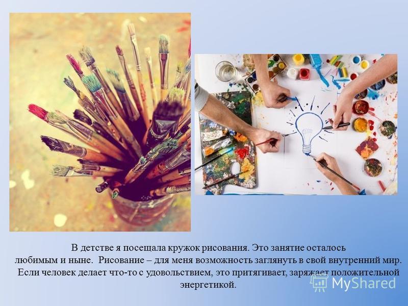 В детстве я посещала кружок рисования. Это занятие осталось любимым и ныне. Рисование – для меня возможность заглянуть в свой внутренний мир. Если человек делает что-то с удовольствием, это притягивает, заряжает положительной энергетикой.