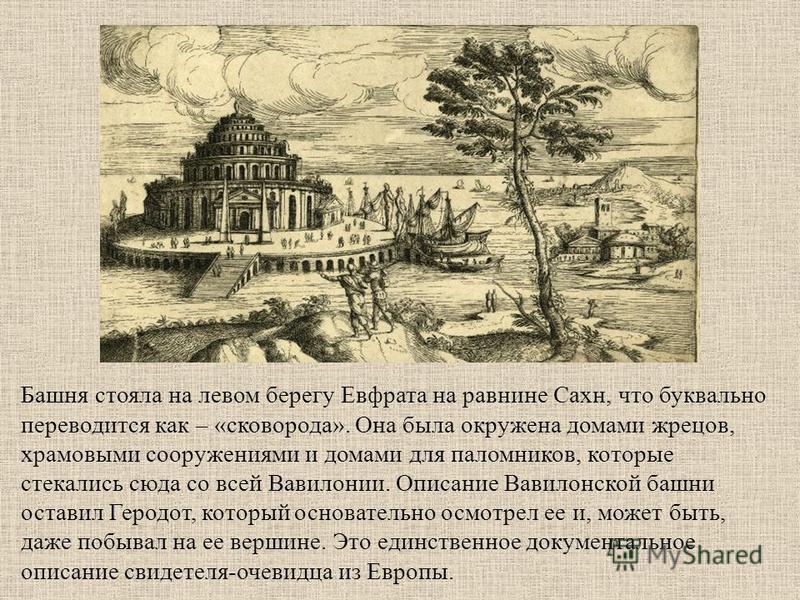 Башня стояла на левом берегу Евфрата на равнине Сахн, что буквально переводится как – «сковорода». Она была окружена домами жрецов, храмовыми сооружениями и домами для паломников, которые стекались сюда со всей Вавилонии. Описание Вавилонской башни о