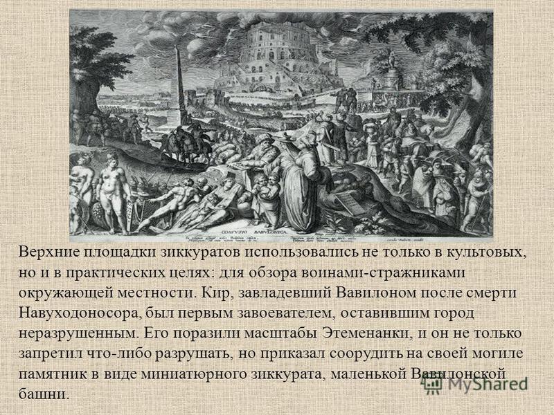 Верхние площадки зиккуратов использовались не только в культовых, но и в практических целях: для обзора воинами-стражниками окружающей местности. Кир, завладевший Вавилоном после смерти Навуходоносора, был первым завоевателем, оставившим город не раз