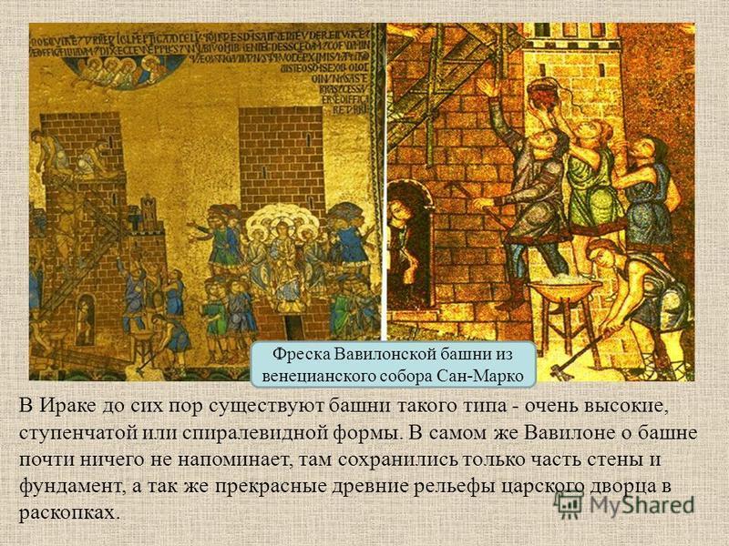 Фреска Вавилонской башни из венецианского собора Сан-Марко В Ираке до сих пор существуют башни такого типа - очень высокие, ступенчатой или спиралевидной формы. В самом же Вавилоне о башне почти ничего не напоминает, там сохранились только часть стен