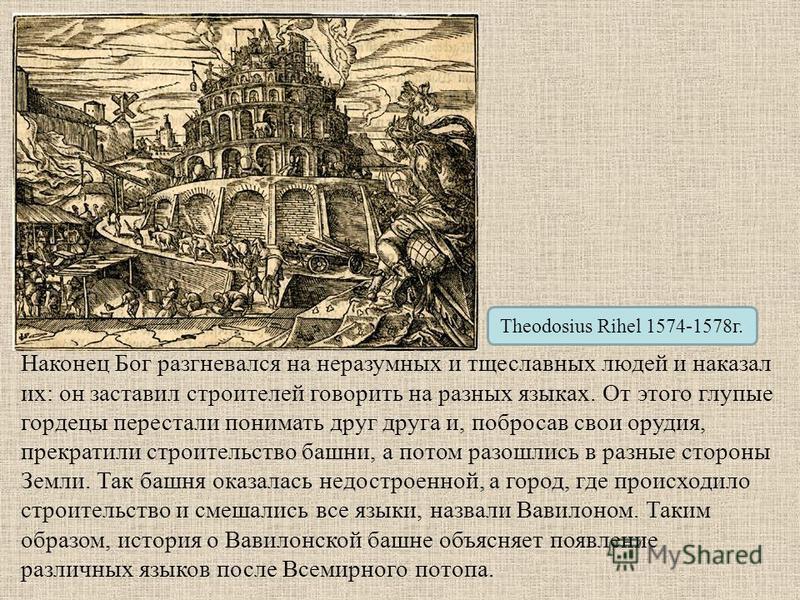 Theodosius Rihel 1574-1578 г. Наконец Бог разгневался на неразумных и тщеславных людей и наказал их: он заставил строителей говорить на разных языках. От этого глупые гордецы перестали понимать друг друга и, побросав свои орудия, прекратили строитель