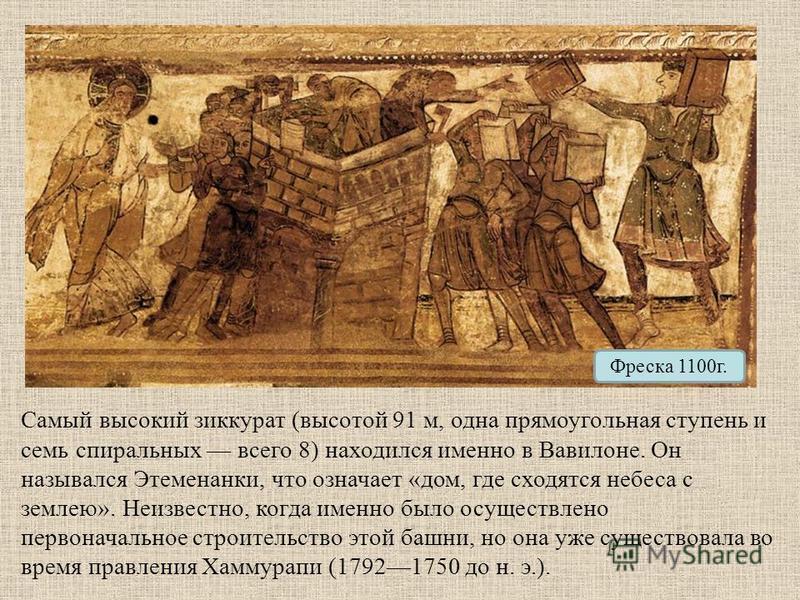 Фреска 1100 г. Самый высокий зиккурат (высотой 91 м, одна прямоугольная ступень и семь спиральных всего 8) находился именно в Вавилоне. Он назывался Этеменанки, что означает «дом, где сходятся небеса с землею». Неизвестно, когда именно было осуществл