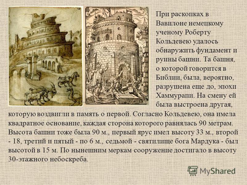 При раскопках в Вавилоне немецкому ученому Роберту Кольдевею удалось обнаружить фундамент и руины башни. Та башня, о которой говорится в Библии, была, вероятно, разрушена еще до, эпохи Хаммурапи. На смену ей была выстроена другая, которую воздвигли в