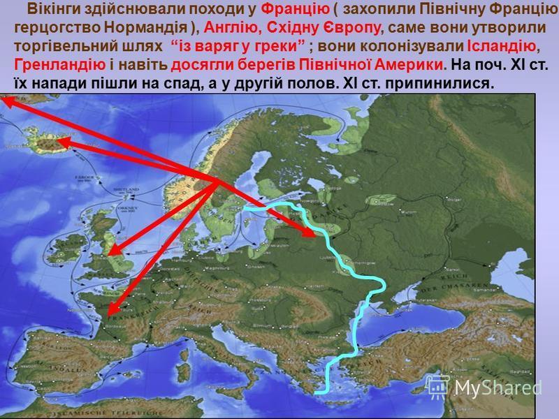 Вікінги здійснювали походи у Францію ( захопили Північну Францію- герцогство Нормандія ), Англію, Східну Європу, саме вони утворили торгівельний шлях із варяг у греки ; вони колонізували Ісландію, Гренландію і навіть досягли берегів Північної Америки