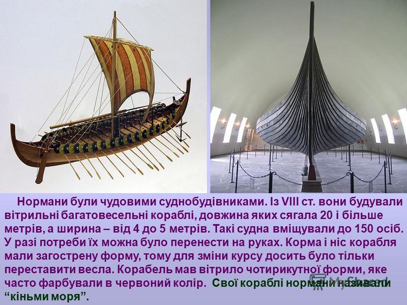Нормани були чудовими суднобудівниками. Із VIII ст. вони будували вітрильні багатовесельні кораблі, довжина яких сягала 20 і більше метрів, а ширина – від 4 до 5 метрів. Такі судна вміщували до 150 осіб. У разі потреби їх можна було перенести на рука