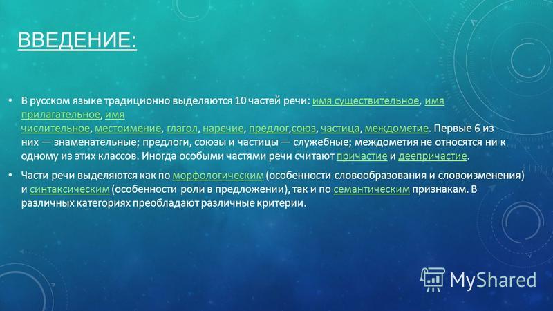 ВВЕДЕНИЕ: В русском языке традиционно выделяются 10 частей речи: имя существительное, имя прилагательное, имя числительное, местоимение, глагол, наречие, предлог,союз, частица, междометие. Первые 6 из них знаменательные; предлоги, союзы и частицы слу