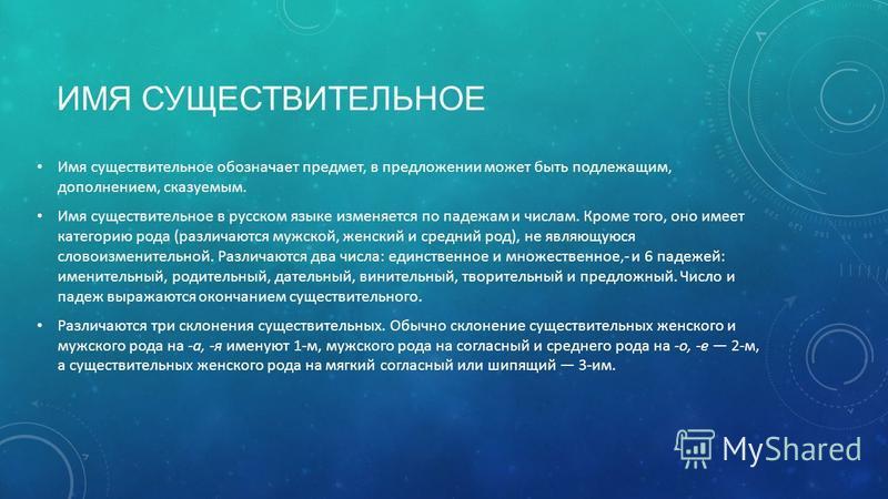 ИМЯ СУЩЕСТВИТЕЛЬНОЕ Имя существительное обозначает предмет, в предложении может быть подлежащим, дополнением, сказуемым. Имя существительное в русском языке изменяется по падежам и числам. Кроме того, оно имеет категорию рода (различаются мужской, же