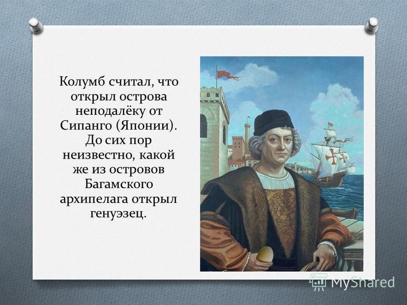 Колумб считал, что открыл острова неподалёку от Сипанго (Японии). До сих пор неизвестно, какой же из островов Багамского архипелага открыл генуэзец.