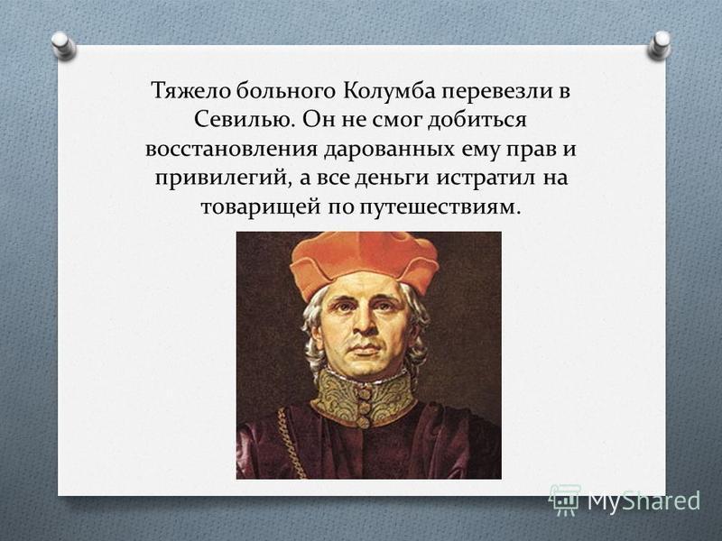 Тяжело больного Колумба перевезли в Севилью. Он не смог добиться восстановления дарованных ему прав и привилегий, а все деньги истратил на товарищей по путешествиям.