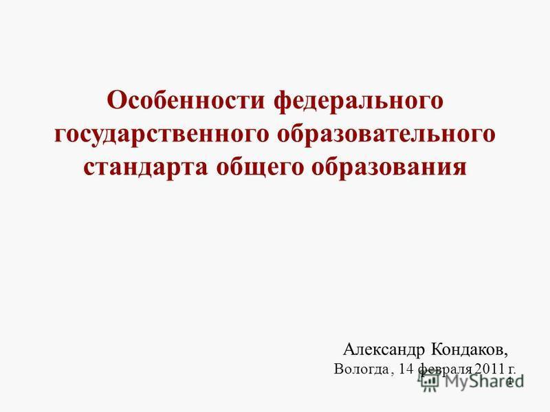 Особенности федерального государственного образовательного стандарта общего образования Александр Кондаков, Вологда, 14 февраля 2011 г. 1