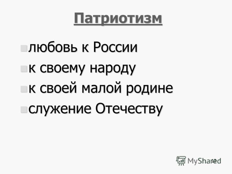 12 Патриотизм любовь к России любовь к России к своему народу к своему народу к своей малой родине к своей малой родине служение Отечеству служение Отечеству