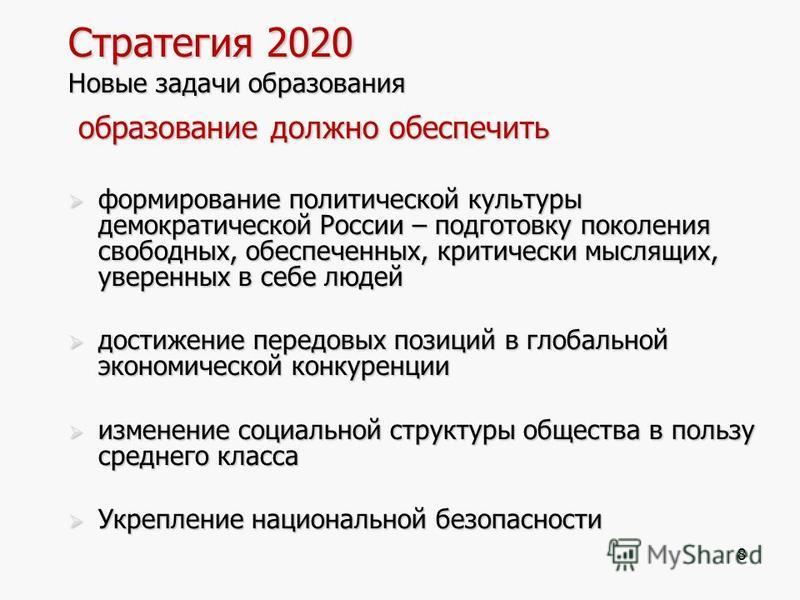 8 Стратегия 2020 Новые задачи образования образование должно обеспечить образование должно обеспечить формирование политической культуры демократической России – подготовку поколения свободных, обеспеченных, критически мыслящих, уверенных в себе люде
