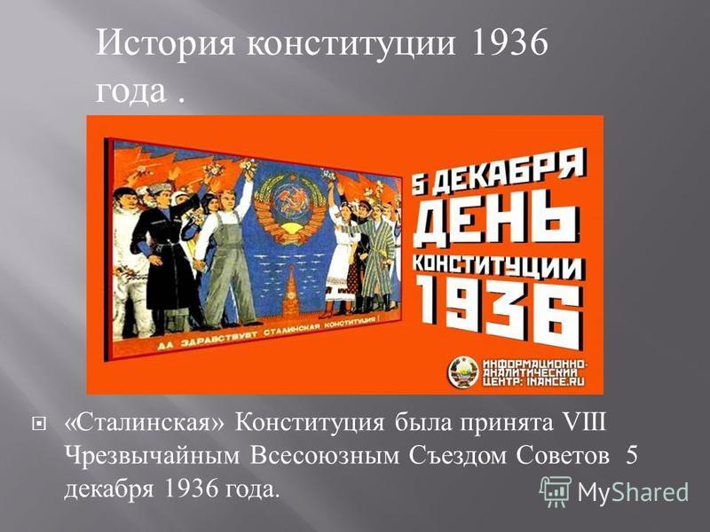 « Сталинская » Конституция была принята VIII Чрезвычайным Всесоюзным Съездом Советов 5 декабря 1936 года. История конституции 1936 года.