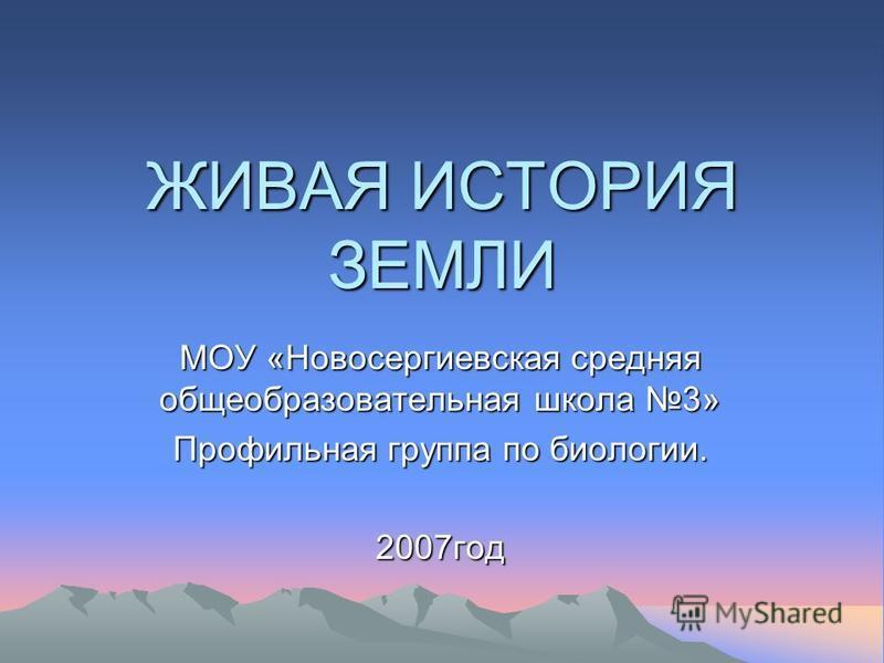 ЖИВАЯ ИСТОРИЯ ЗЕМЛИ МОУ «Новосергиевская средняя общеобразовательная школа 3» Профильная группа по биологии. 2007 год