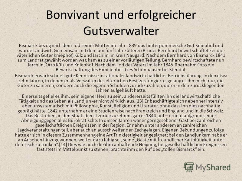 Bonvivant und erfolgreicher Gutsverwalter Bismarck bezog nach dem Tod seiner Mutter im Jahr 1839 das hinterpommersche Gut Kniephof und wurde Landwirt. Gemeinsam mit dem um fünf Jahre älteren Bruder Bernhard bewirtschaftete er die väterlichen Güter Kn