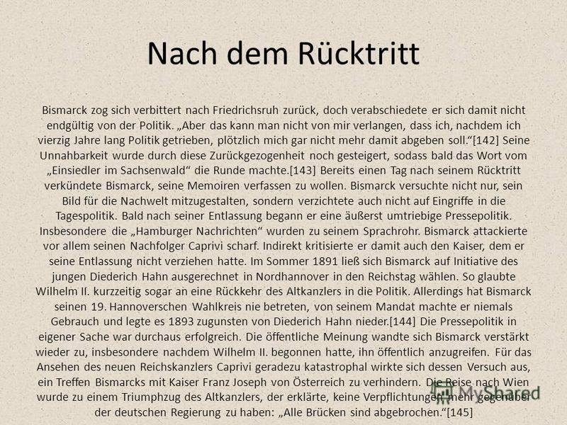 Nach dem Rücktritt Bismarck zog sich verbittert nach Friedrichsruh zurück, doch verabschiedete er sich damit nicht endgültig von der Politik. Aber das kann man nicht von mir verlangen, dass ich, nachdem ich vierzig Jahre lang Politik getrieben, plötz