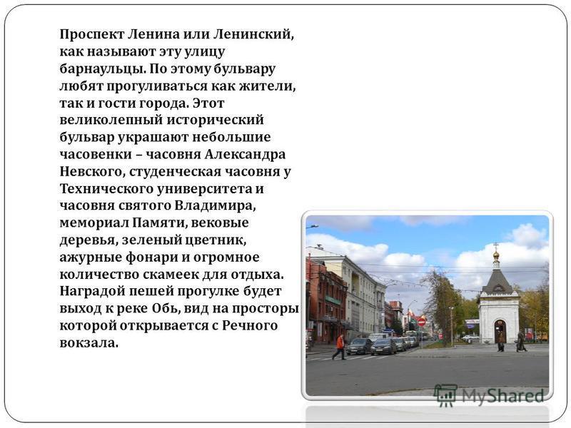 Проспект Ленина или Ленинский, как называют эту улицу барнаульцы. По этому бульвару любят прогуливаться как жители, так и гости города. Этот великолепный исторический бульвар украшают небольшие часовенки – часовня Александра Невского, студенческая ча