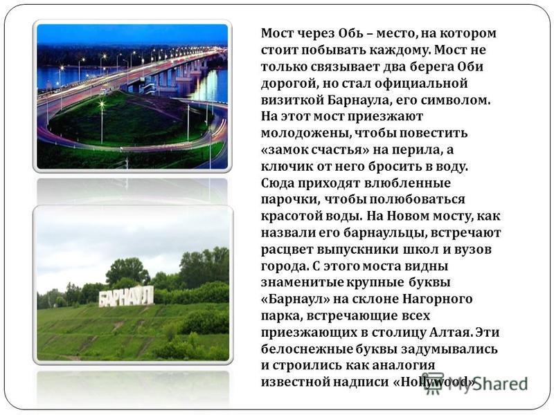 Мост через Обь – место, на котором стоит побывать каждому. Мост не только связывает два берега Оби дорогой, но стал официальной визиткой Барнаула, его символом. На этот мост приезжают молодожены, чтобы повестить « замок счастья » на перила, а ключик