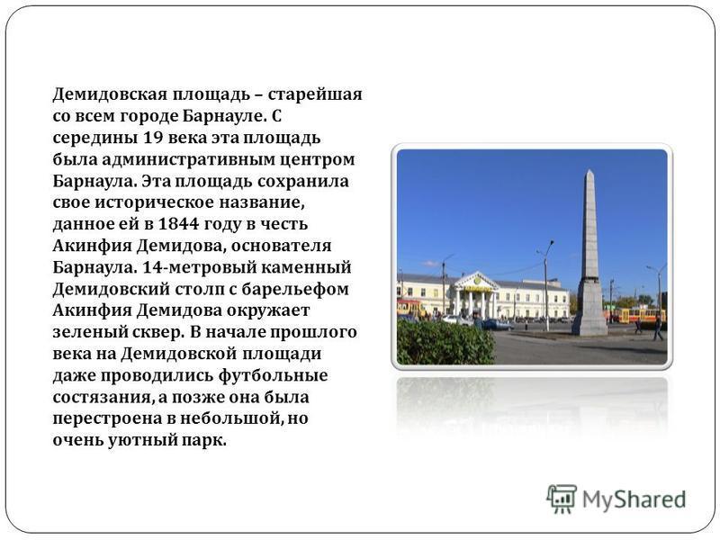 Демидовская площадь – старейшая со всем городе Барнауле. С середины 19 века эта площадь была административным центром Барнаула. Эта площадь сохранила свое историческое название, данное ей в 1844 году в честь Акинфия Демидова, основателя Барнаула. 14-