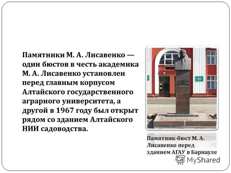 Памятник - бюст М. А. Лисавенко перед зданием АГАУ в Барнауле Памятники М. А. Лисавенко один бюстов в честь академика М. А. Лисавенко установлен перед главным корпусом Алтайского государственного аграрного университета, а другой в 1967 году был откры