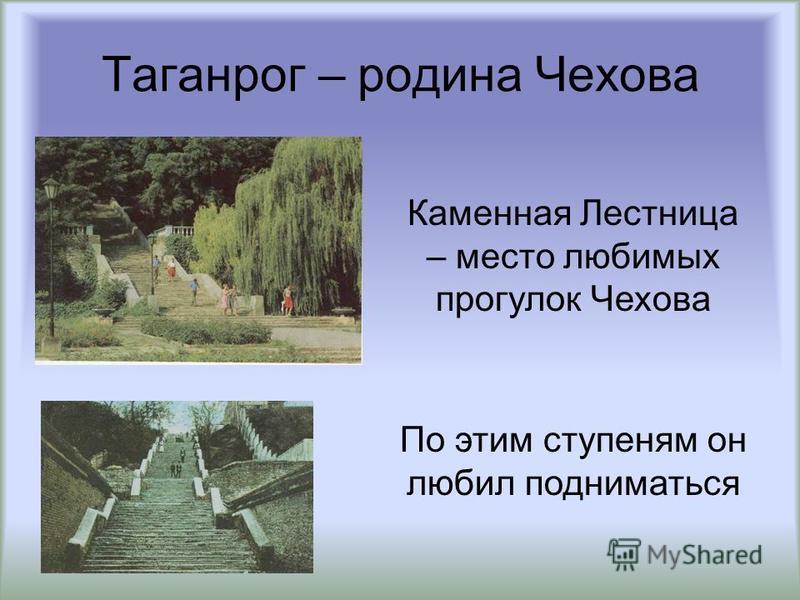 Таганрог – родина Чехова Каменная Лестница – место любимых прогулок Чехова По этим ступеням он любил подниматься