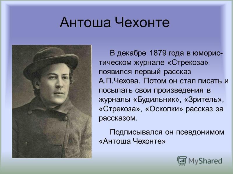 Антоша Чехонте В декабре 1879 года в юмористическом журнале «Стрекоза» появился первый рассказ А.П.Чехова. Потом он стал писать и посылать свои произведения в журналы «Будильник», «Зритель», «Стрекоза», «Осколки» рассказ за рассказом. Подписывался он