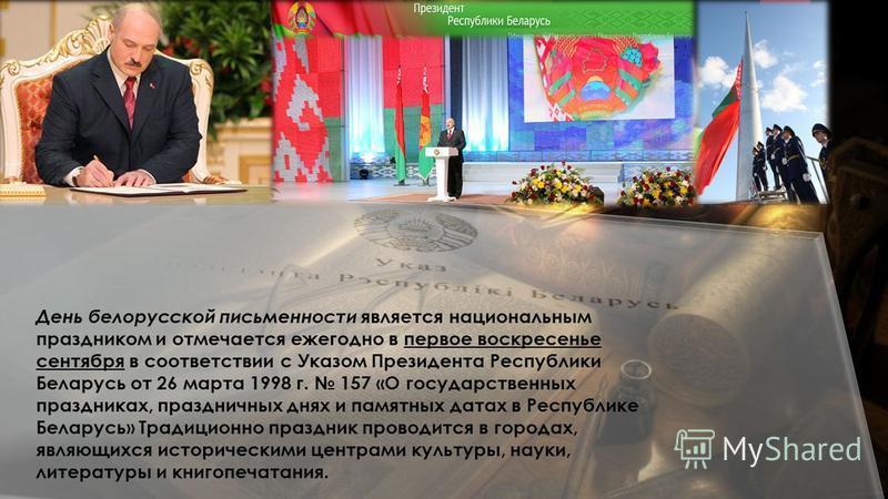 День белорусской письменности является национальным праздником и отмечается ежегодно в первое воскресенье сентября в соответствии с Указом Президента Республики Беларусь от 26 марта 1998 г. 157 «О государственных праздниках, праздничных днях и памятн