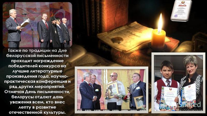 Также по традиции на Дне белорусской письменности проходит награждение победителей конкурса на лучшие литературные произведения года, научно- практическая конференция и ряд других мероприятий. Отмечая День письменности, белорусы отдают дань уважения