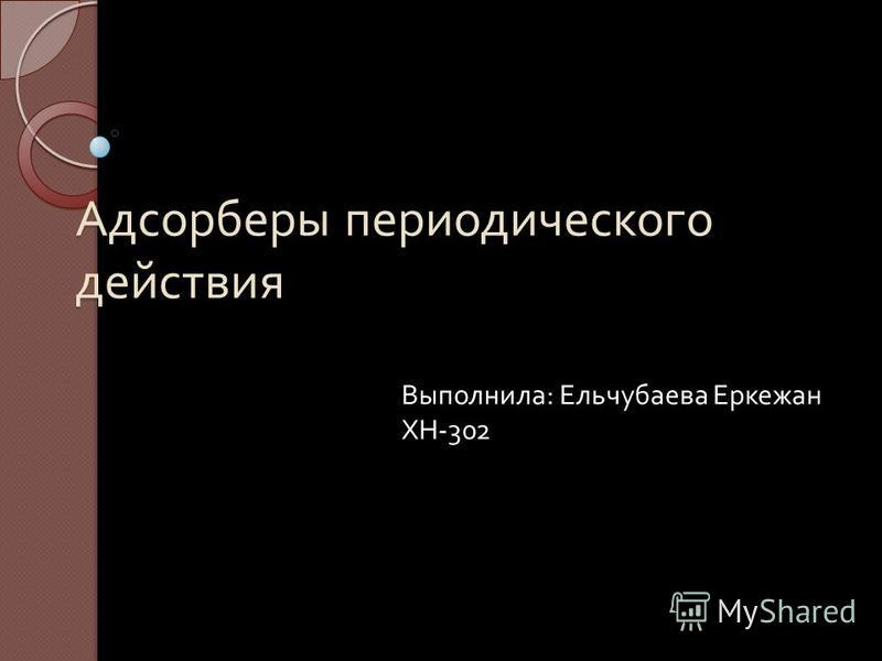 Адсорберы периодического действия Выполнила : Ельчубаева Еркежан ХН -302