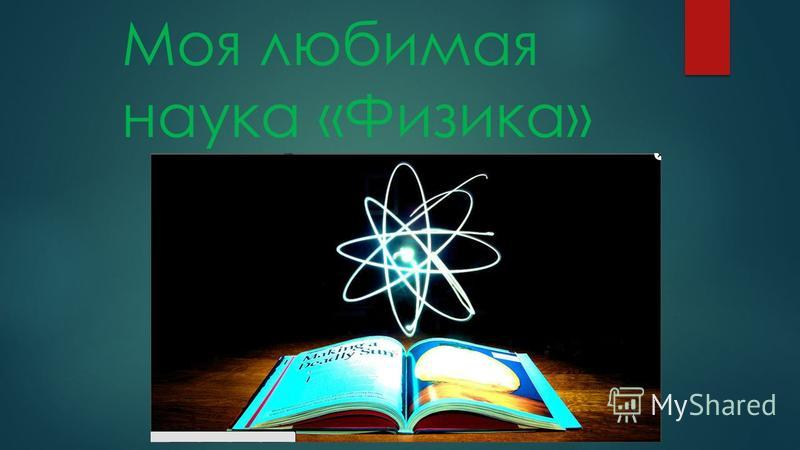 Моя любимая наука «Физика»