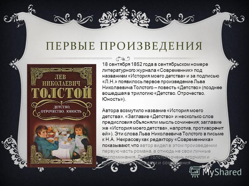 ПЕРВЫЕ ПРОИЗВЕДЕНИЯ 18 сентября 1852 года в сентябрьском номере литературного журнала «Современник» под названием «История моего детства» и за подписью «Л.Н.» появилось первое произведение Льва Николаевича Толстого – повесть «Детство» (позднее вошедш