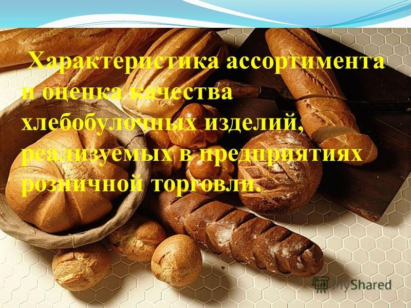 Характеристика ассортимента и оценка качества хлебобулочных изделий, реализуемых в предприятиях розничной торговли.