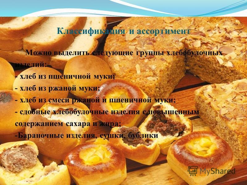 Классификация и ассортимент Можно выделить следующие группы хлебобулочных изделий: - хлеб из пшеничной муки; - хлеб из ржаной муки; - хлеб из смеси ржаной и пшеничной муки; - сдобные хлебобулочные изделия с повышенным содержанием сахара и жира; -Бара