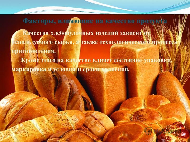 Факторы, влияющие на качество продукта Качество хлебобулочных изделий зависит от используемого сырья, а также технологического процесса приготовления. Кроме этого на качество влияет состояние упаковки. маркировка и условия и сроки хранения.
