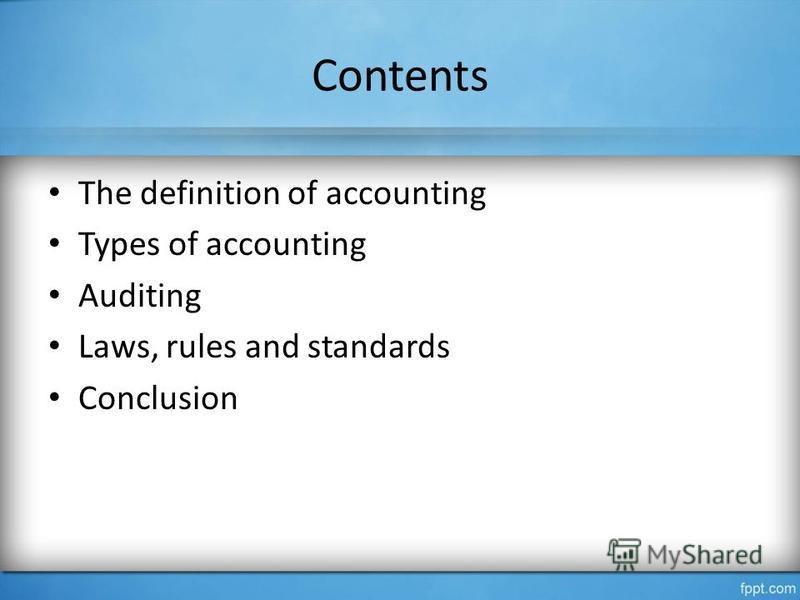 Contents The definition of accounting Types of accounting Auditing Laws, rules and standards Conclusion