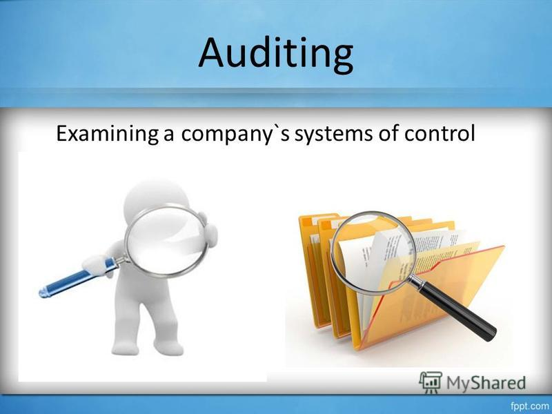 Auditing Examining a company`s systems of control
