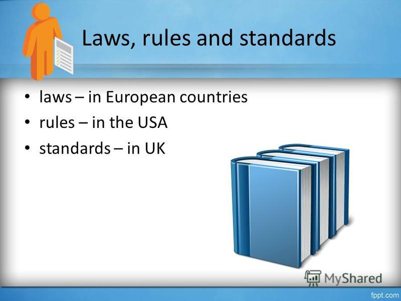 Laws, rules and standards laws – in European countries rules – in the USA standards – in UK