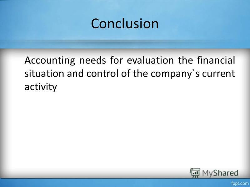 Conclusion Accounting needs for evaluation the financial situation and control of the company`s current activity